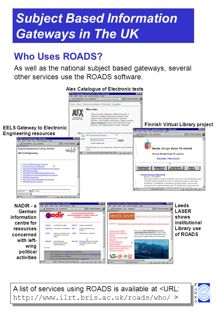 Subject Based Information Gateways in The UK Who Uses ROADS? As well as the national subject based gateways, several other services use the ROADS soft