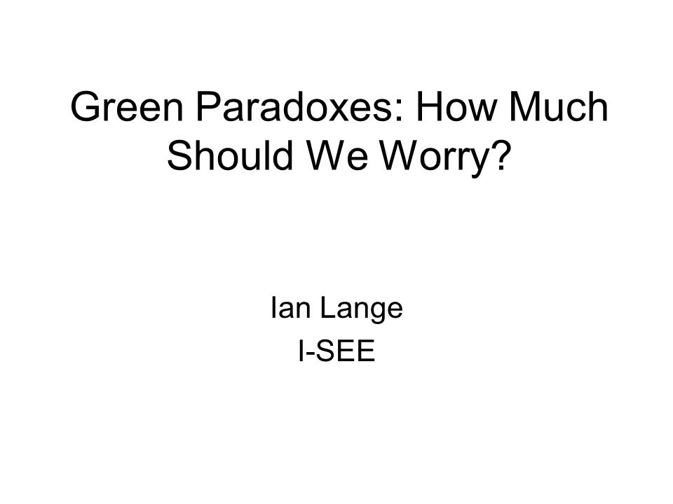 Green Paradoxes: How Much Should We Worry Ian Lange I-SEE