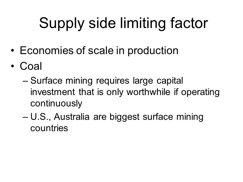 Supply side limiting factor Economies of scale in production Coal –Surface mining requires large capital investment that is only worthwhile if operating continuously –U.S., Australia are biggest surface mining countries