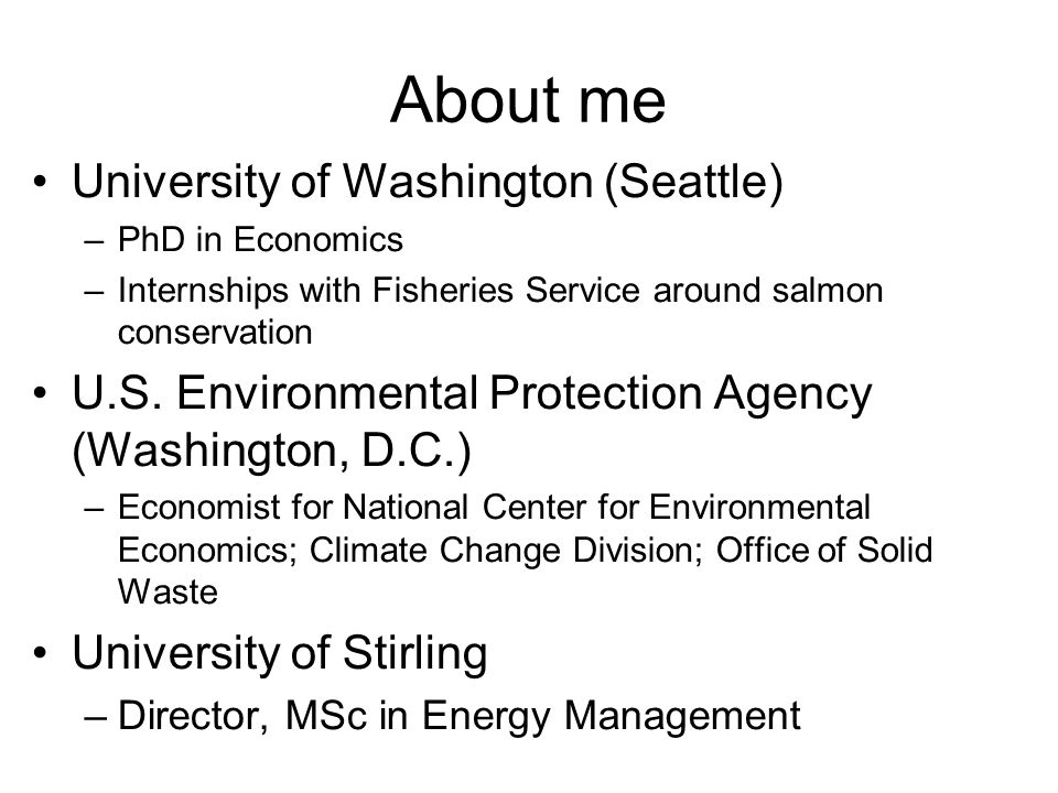 About me University of Washington (Seattle) –PhD in Economics –Internships with Fisheries Service around salmon conservation U.S.