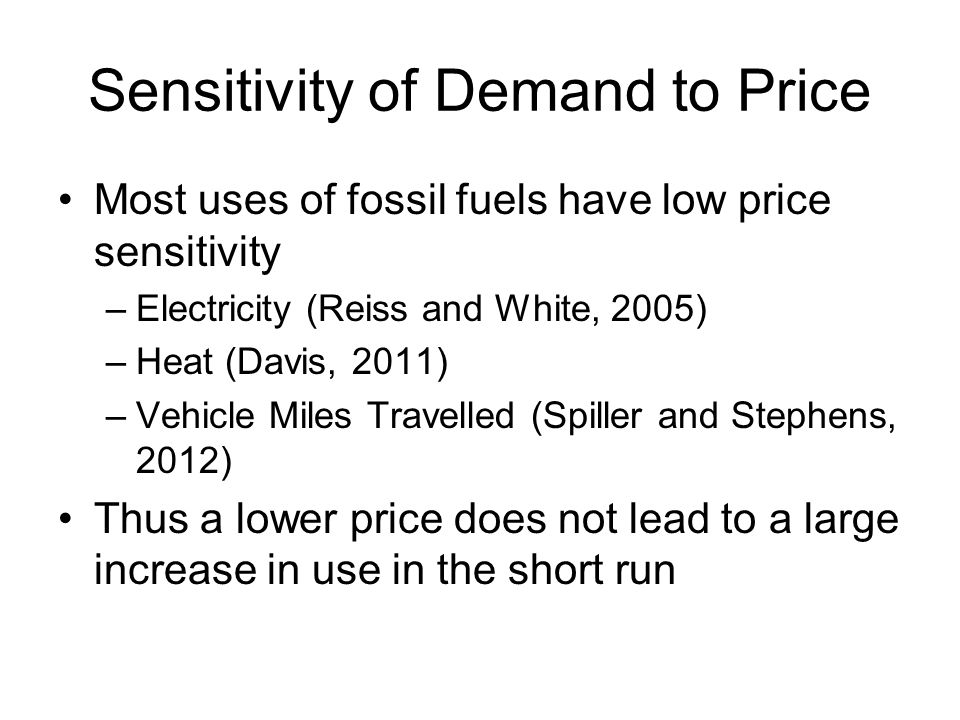 Sensitivity of Demand to Price Most uses of fossil fuels have low price sensitivity –Electricity (Reiss and White, 2005) –Heat (Davis, 2011) –Vehicle Miles Travelled (Spiller and Stephens, 2012) Thus a lower price does not lead to a large increase in use in the short run