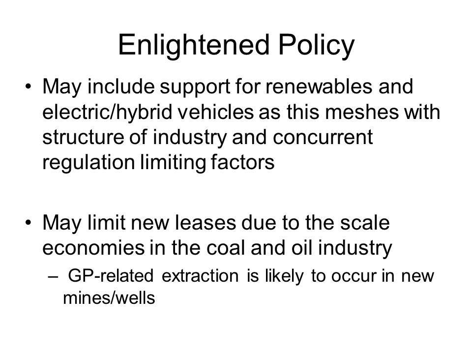 Enlightened Policy May include support for renewables and electric/hybrid vehicles as this meshes with structure of industry and concurrent regulation limiting factors May limit new leases due to the scale economies in the coal and oil industry – GP-related extraction is likely to occur in new mines/wells
