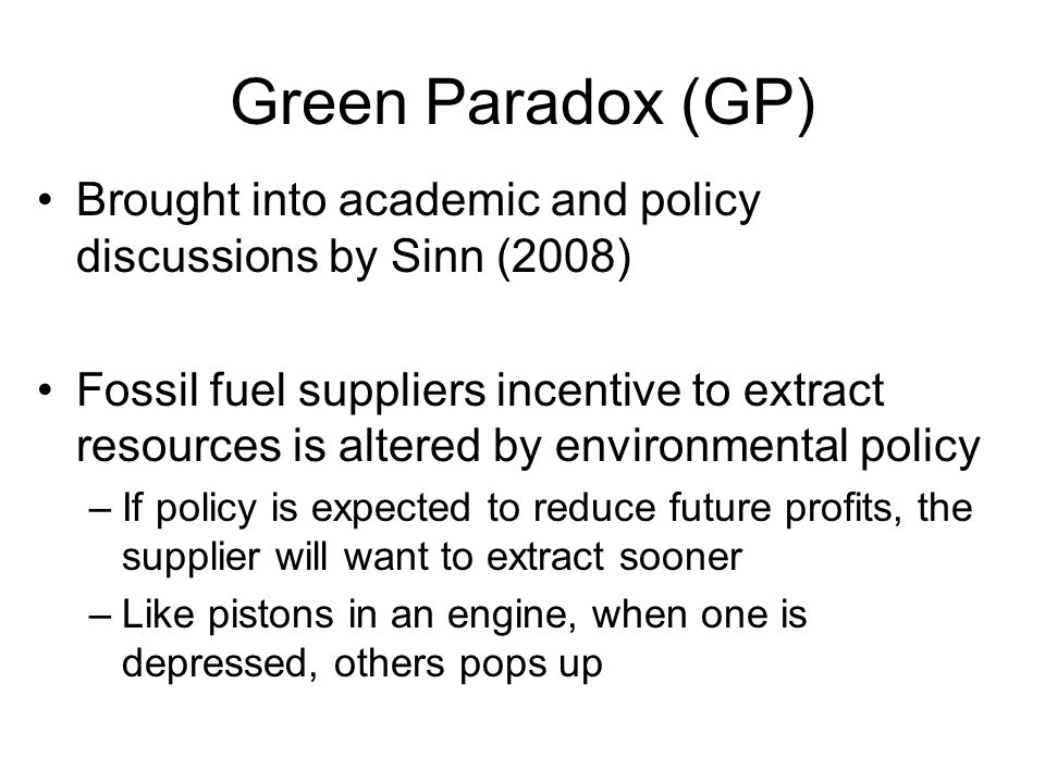 Green Paradox (GP) Brought into academic and policy discussions by Sinn (2008) Fossil fuel suppliers incentive to extract resources is altered by environmental policy –If policy is expected to reduce future profits, the supplier will want to extract sooner –Like pistons in an engine, when one is depressed, others pops up
