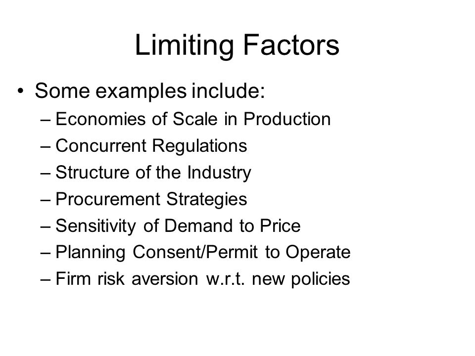 Limiting Factors Some examples include: –Economies of Scale in Production –Concurrent Regulations –Structure of the Industry –Procurement Strategies –Sensitivity of Demand to Price –Planning Consent/Permit to Operate –Firm risk aversion w.r.t.