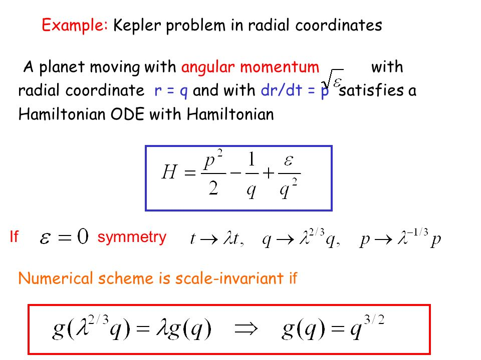 Example: Kepler problem in radial coordinates A planet moving with angular momentum with radial coordinate r = q and with dr/dt = p satisfies a Hamiltonian ODE with Hamiltonian If symmetry Numerical scheme is scale-invariant if