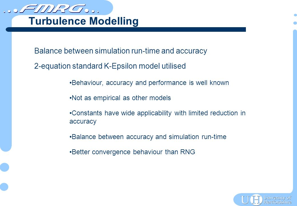 Balance between simulation run-time and accuracy 2-equation standard K-Epsilon model utilised Behaviour, accuracy and performance is well known Not as empirical as other models Constants have wide applicability with limited reduction in accuracy Balance between accuracy and simulation run-time Better convergence behaviour than RNG Turbulence Modelling