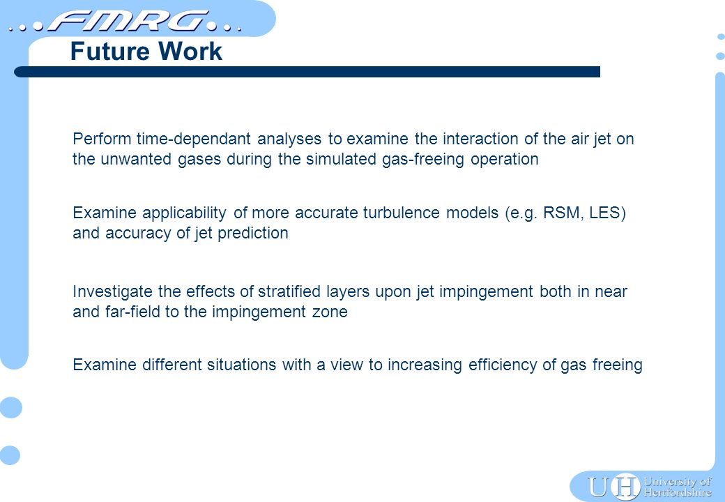 Perform time-dependant analyses to examine the interaction of the air jet on the unwanted gases during the simulated gas-freeing operation Examine applicability of more accurate turbulence models (e.g.