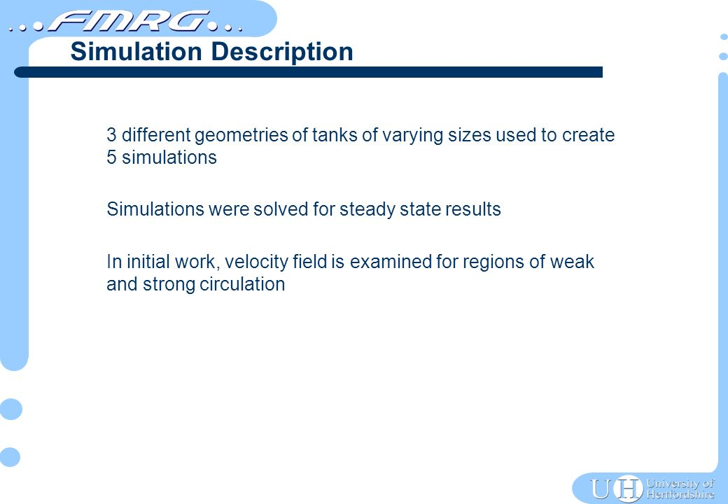 3 different geometries of tanks of varying sizes used to create 5 simulations Simulations were solved for steady state results In initial work, velocity field is examined for regions of weak and strong circulation Simulation Description