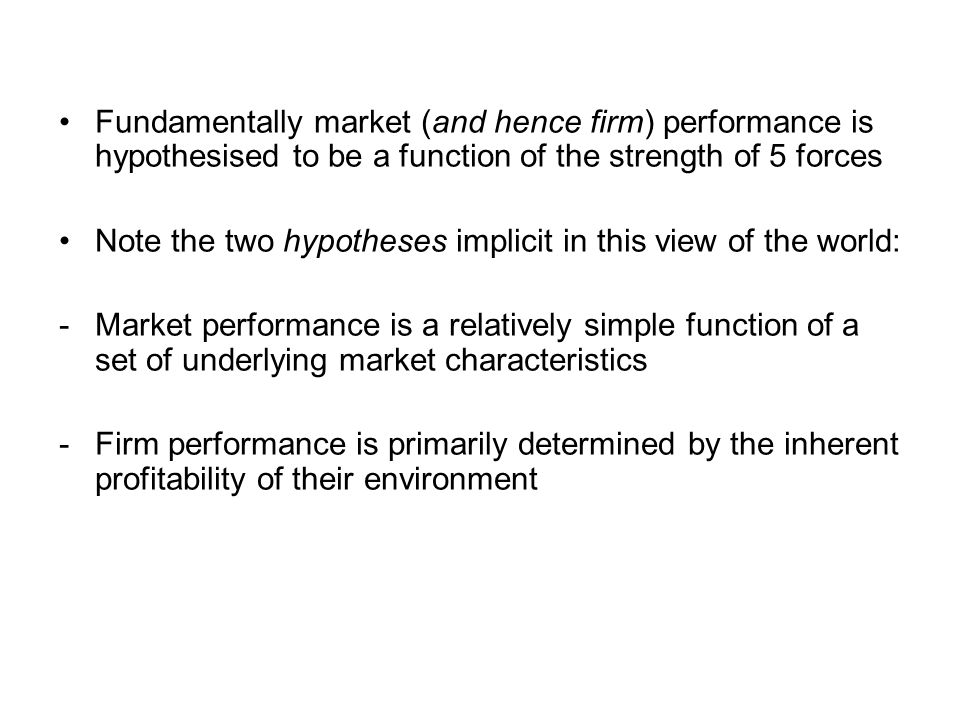 Fundamentally market (and hence firm) performance is hypothesised to be a function of the strength of 5 forces Note the two hypotheses implicit in thi