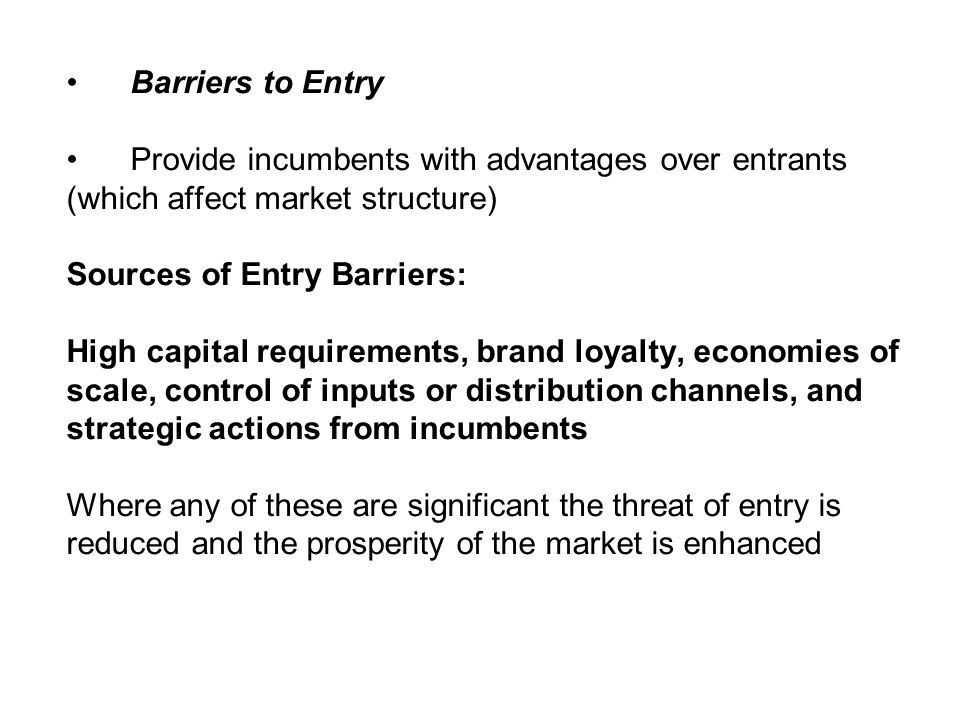 Barriers to Entry Provide incumbents with advantages over entrants (which affect market structure) Sources of Entry Barriers: High capital requirement