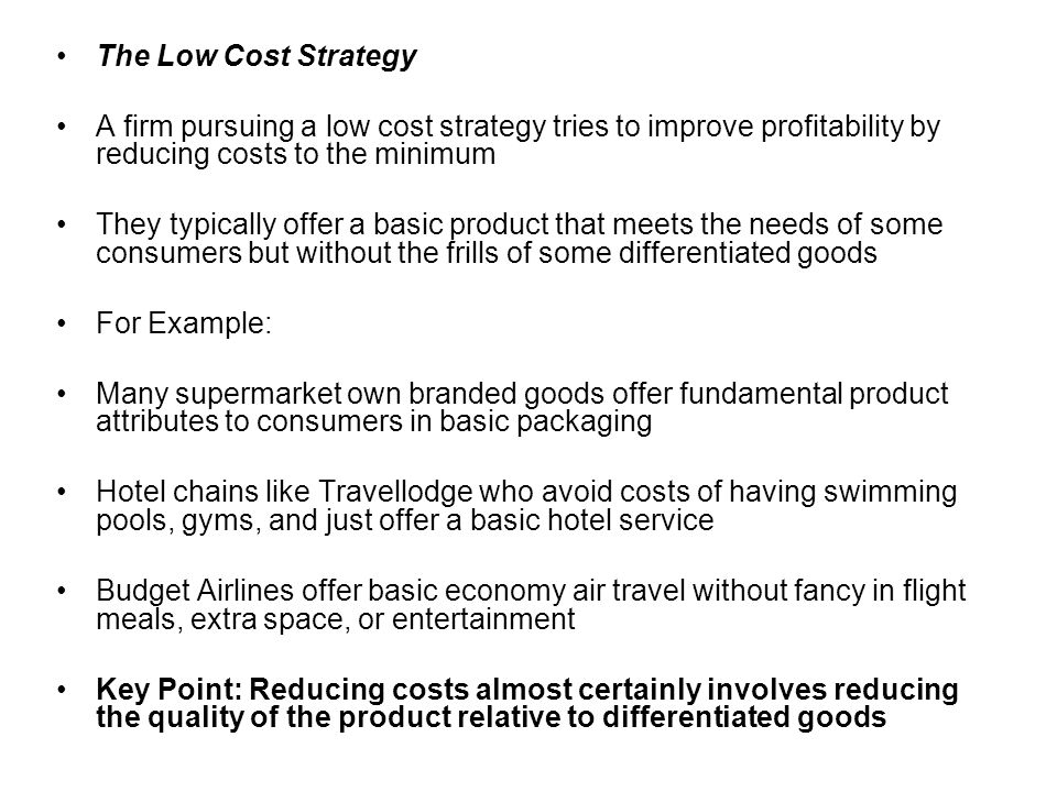 The Low Cost Strategy A firm pursuing a low cost strategy tries to improve profitability by reducing costs to the minimum They typically offer a basic