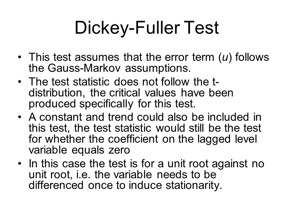 Dickey-Fuller Test This test assumes that the error term (u) follows the Gauss-Markov assumptions. The test statistic does not follow the t- distribut