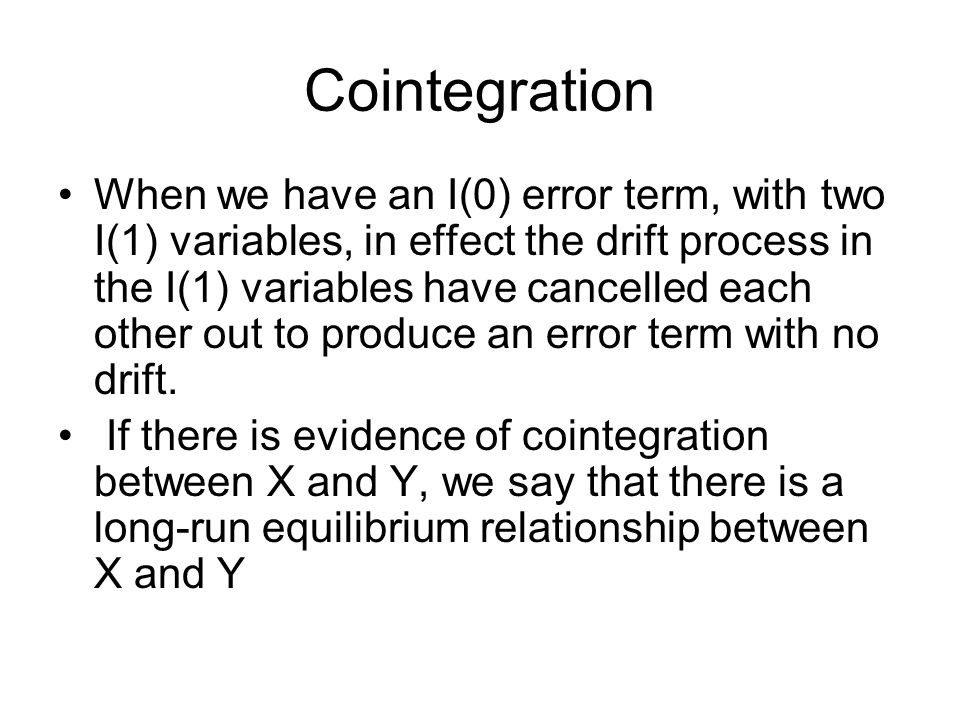 Cointegration When we have an I(0) error term, with two I(1) variables, in effect the drift process in the I(1) variables have cancelled each other ou