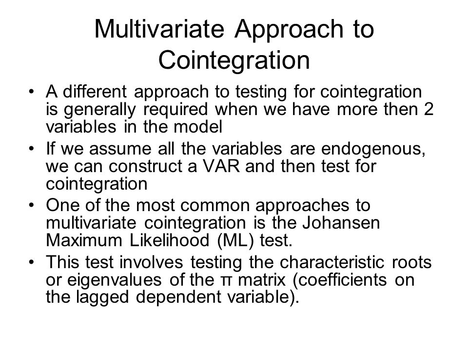Multivariate Approach to Cointegration A different approach to testing for cointegration is generally required when we have more then 2 variables in t