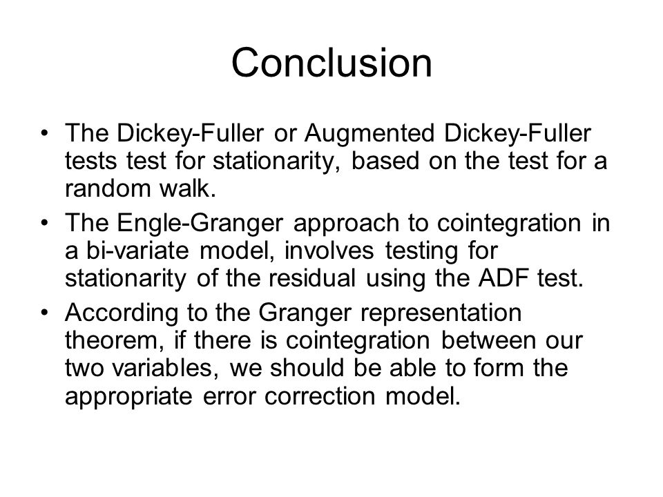 Conclusion The Dickey-Fuller or Augmented Dickey-Fuller tests test for stationarity, based on the test for a random walk. The Engle-Granger approach t