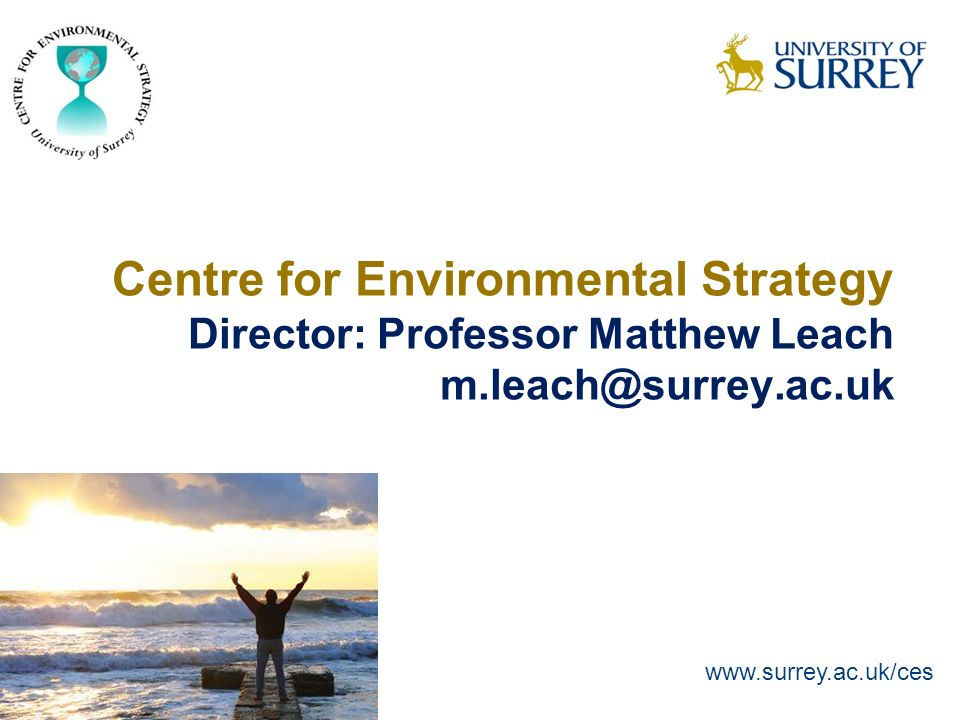 Centre for Environmental Strategy Director: Professor Matthew Leach m.leach@surrey.ac.uk www.surrey.ac.uk/ces