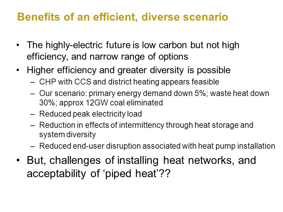 Benefits of an efficient, diverse scenario The highly-electric future is low carbon but not high efficiency, and narrow range of options Higher efficiency and greater diversity is possible –CHP with CCS and district heating appears feasible –Our scenario: primary energy demand down 5%; waste heat down 30%; approx 12GW coal eliminated –Reduced peak electricity load –Reduction in effects of intermittency through heat storage and system diversity –Reduced end-user disruption associated with heat pump installation But, challenges of installing heat networks, and acceptability of piped heat