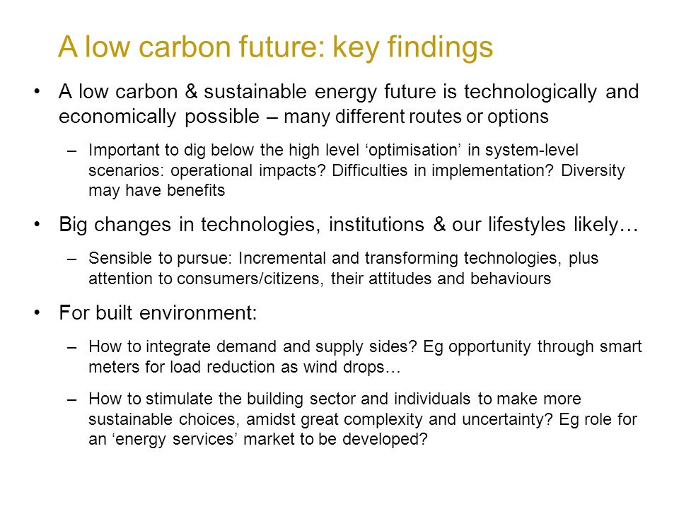 A low carbon future: key findings A low carbon & sustainable energy future is technologically and economically possible – many different routes or options –Important to dig below the high level optimisation in system-level scenarios: operational impacts.