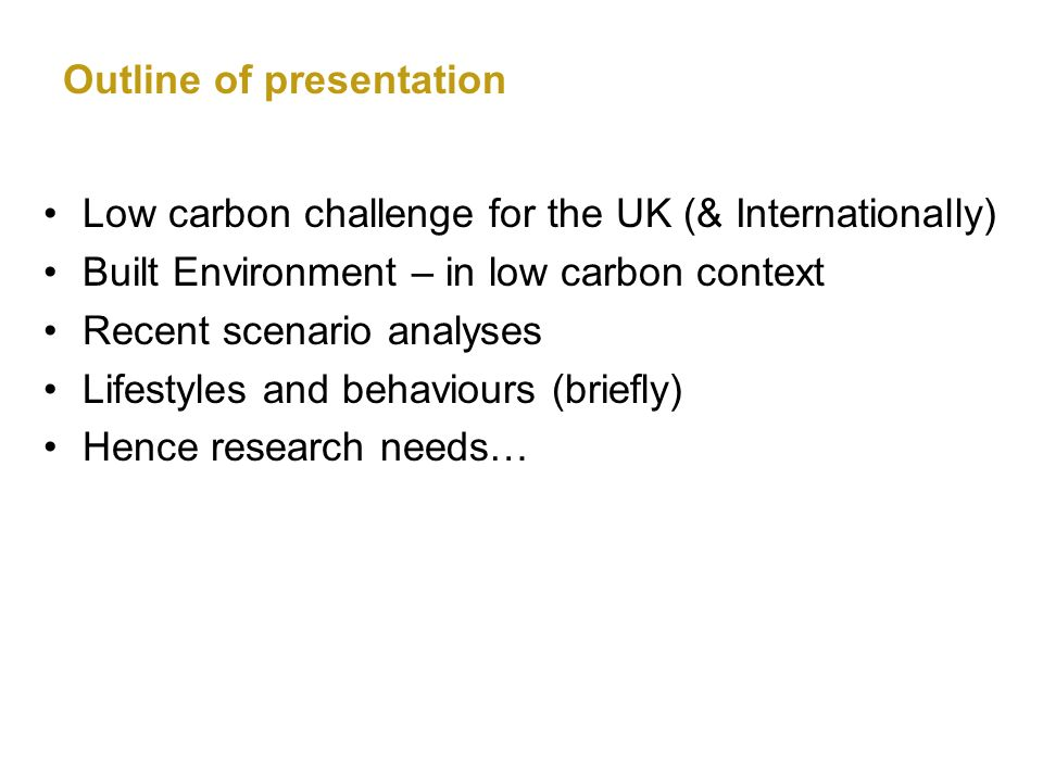 Outline of presentation Low carbon challenge for the UK (& Internationally) Built Environment – in low carbon context Recent scenario analyses Lifestyles and behaviours (briefly) Hence research needs…