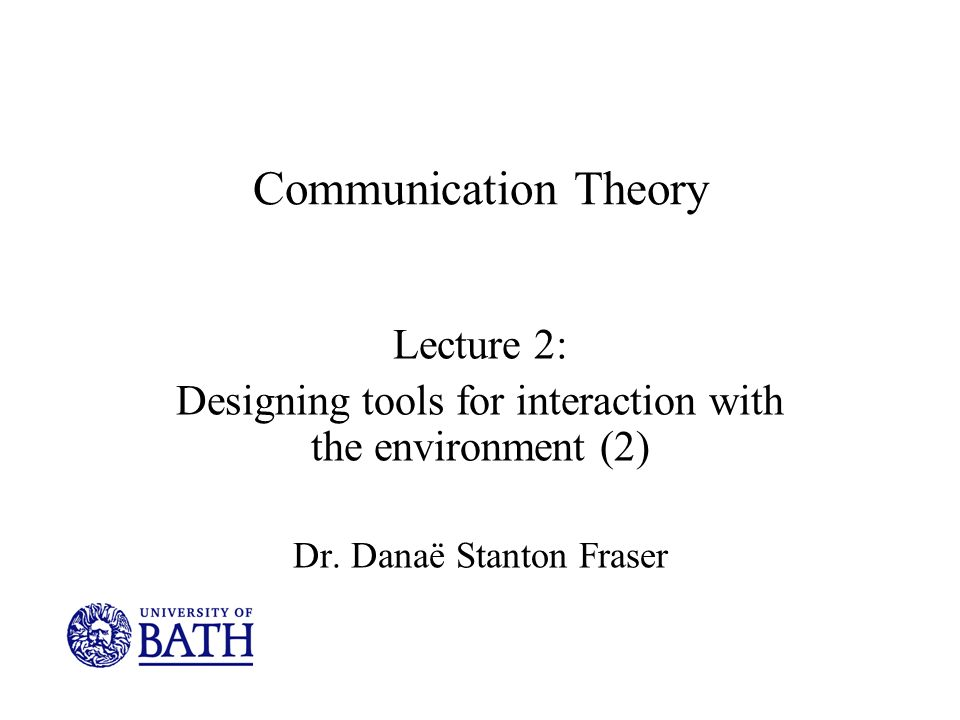 Communication Theory Lecture 2: Designing tools for interaction with the environment (2) Dr.