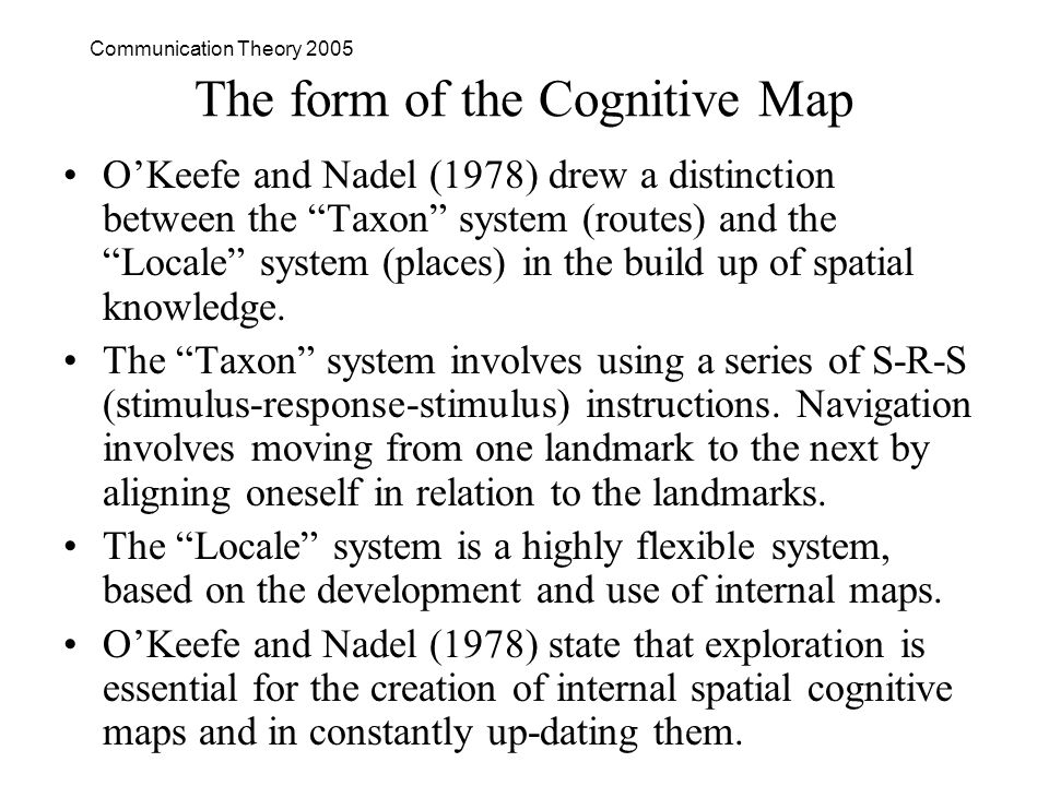 Communication Theory 2005 The form of the Cognitive Map OKeefe and Nadel (1978) drew a distinction between the Taxon system (routes) and the Locale system (places) in the build up of spatial knowledge.