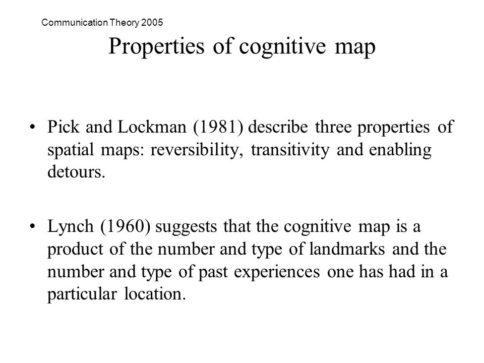 Communication Theory 2005 Properties of cognitive map Pick and Lockman (1981) describe three properties of spatial maps: reversibility, transitivity and enabling detours.