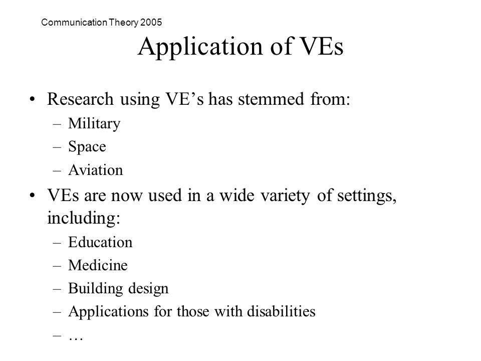 Communication Theory 2005 Application of VEs Research using VEs has stemmed from: –Military –Space –Aviation VEs are now used in a wide variety of settings, including: –Education –Medicine –Building design –Applications for those with disabilities –…