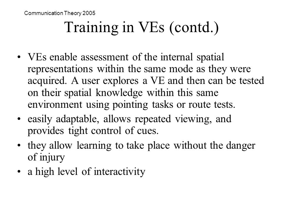 Communication Theory 2005 Training in VEs (contd.) VEs enable assessment of the internal spatial representations within the same mode as they were acquired.