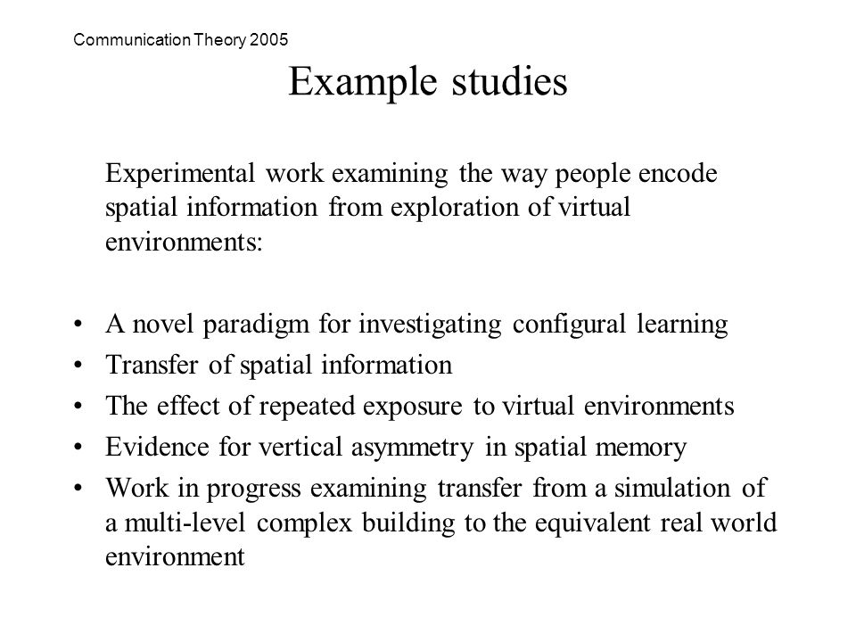 Communication Theory 2005 Example studies Experimental work examining the way people encode spatial information from exploration of virtual environments: A novel paradigm for investigating configural learning Transfer of spatial information The effect of repeated exposure to virtual environments Evidence for vertical asymmetry in spatial memory Work in progress examining transfer from a simulation of a multi-level complex building to the equivalent real world environment
