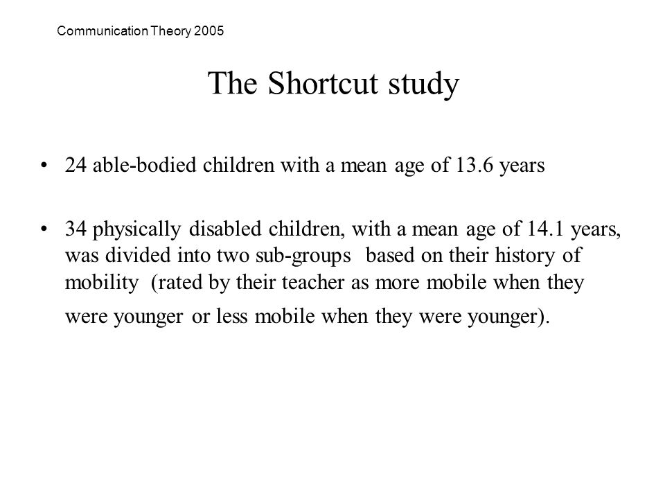 Communication Theory 2005 The Shortcut study 24 able-bodied children with a mean age of 13.6 years 34 physically disabled children, with a mean age of 14.1 years, was divided into two sub-groups based on their history of mobility (rated by their teacher as more mobile when they were younger or less mobile when they were younger).
