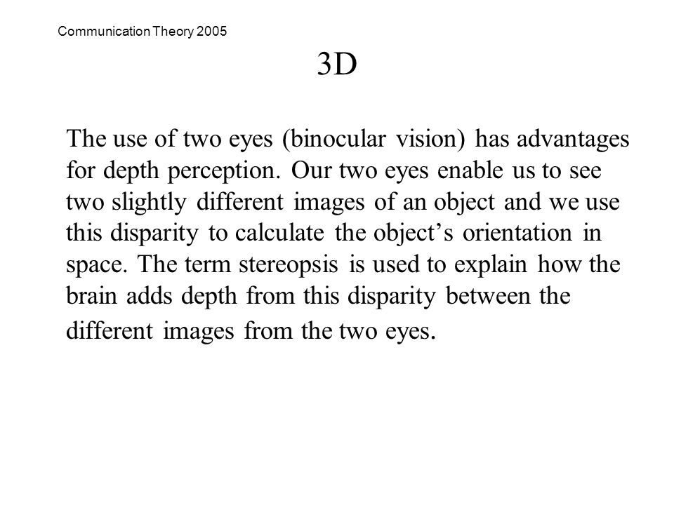 Communication Theory 2005 3D The use of two eyes (binocular vision) has advantages for depth perception.