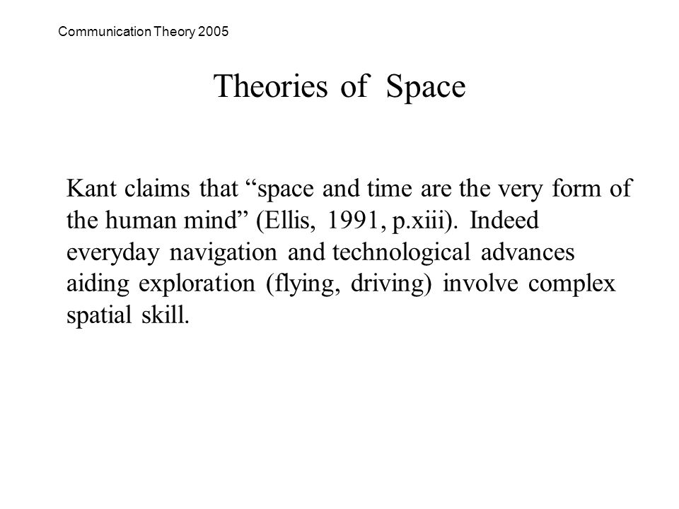 Communication Theory 2005 Theories of Space Kant claims that space and time are the very form of the human mind (Ellis, 1991, p.xiii).