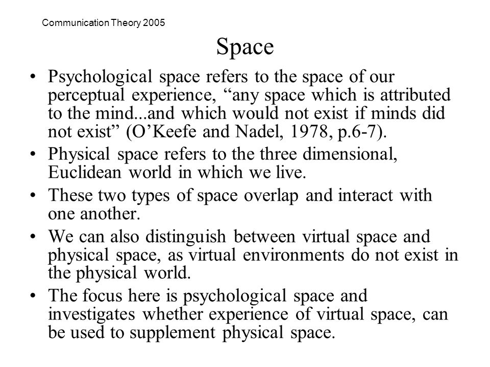 Communication Theory 2005 Space Psychological space refers to the space of our perceptual experience, any space which is attributed to the mind...and which would not exist if minds did not exist (OKeefe and Nadel, 1978, p.6-7).