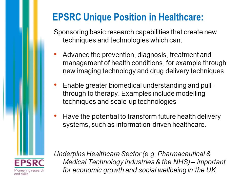 EPSRC Unique Position in Healthcare: Sponsoring basic research capabilities that create new techniques and technologies which can: Advance the prevent
