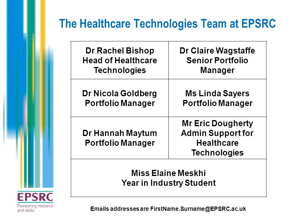 The Healthcare Technologies Team at EPSRC Dr Rachel Bishop Head of Healthcare Technologies Dr Claire Wagstaffe Senior Portfolio Manager Dr Nicola Gold