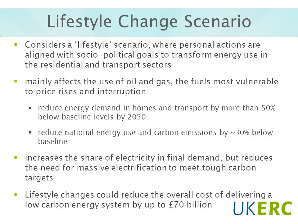 Lifestyle Change Scenario Considers a lifestyle scenario, where personal actions are aligned with socio-political goals to transform energy use in the residential and transport sectors mainly affects the use of oil and gas, the fuels most vulnerable to price rises and interruption reduce energy demand in homes and transport by more than 50% below baseline levels by 2050 reduce national energy use and carbon emissions by ~30% below baseline increases the share of electricity in final demand, but reduces the need for massive electrification to meet tough carbon targets Lifestyle changes could reduce the overall cost of delivering a low carbon energy system by up to £70 billion