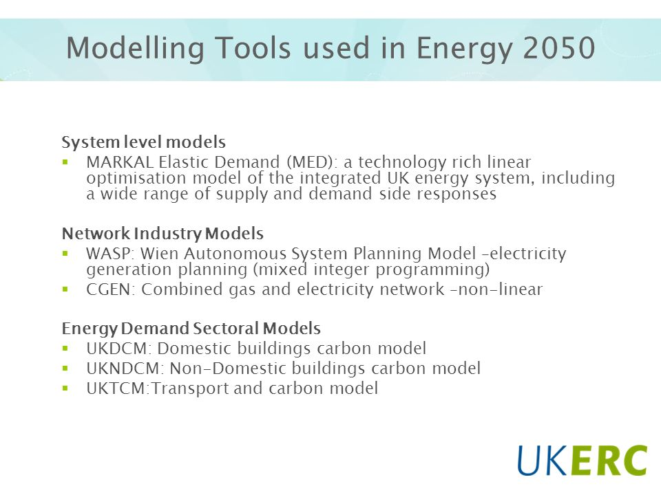 Modelling Tools used in Energy 2050 System level models MARKAL Elastic Demand (MED): a technology rich linear optimisation model of the integrated UK energy system, including a wide range of supply and demand side responses Network Industry Models WASP: Wien Autonomous System Planning Model –electricity generation planning (mixed integer programming) CGEN: Combined gas and electricity network –non-linear Energy Demand Sectoral Models UKDCM: Domestic buildings carbon model UKNDCM: Non-Domestic buildings carbon model UKTCM:Transport and carbon model