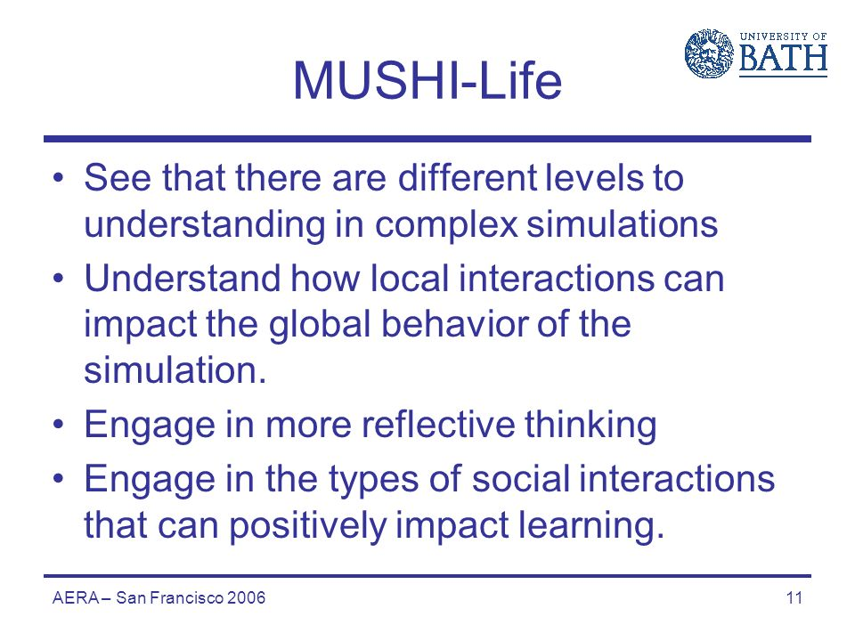 AERA – San Francisco 200611 MUSHI-Life See that there are different levels to understanding in complex simulations Understand how local interactions can impact the global behavior of the simulation.