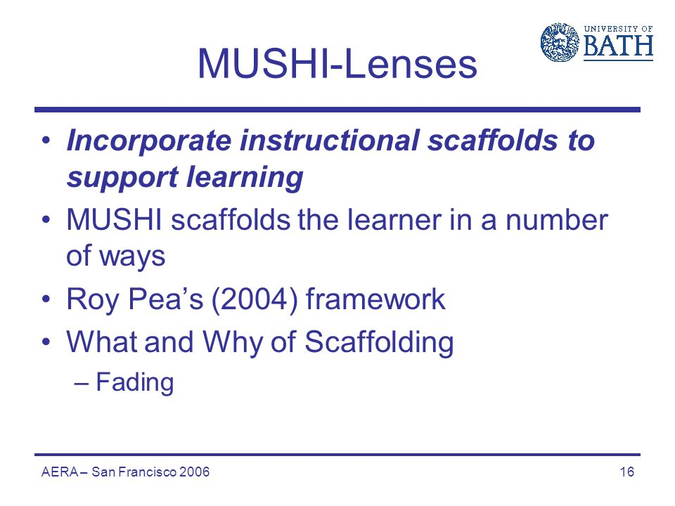 AERA – San Francisco 200616 MUSHI-Lenses Incorporate instructional scaffolds to support learning MUSHI scaffolds the learner in a number of ways Roy Peas (2004) framework What and Why of Scaffolding –Fading