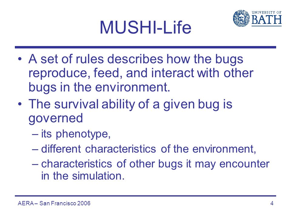 AERA – San Francisco 20064 MUSHI-Life A set of rules describes how the bugs reproduce, feed, and interact with other bugs in the environment.