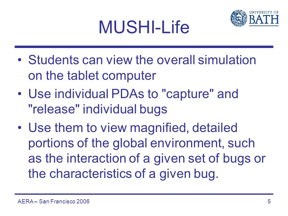 AERA – San Francisco 20065 MUSHI-Life Students can view the overall simulation on the tablet computer Use individual PDAs to capture and release individual bugs Use them to view magnified, detailed portions of the global environment, such as the interaction of a given set of bugs or the characteristics of a given bug.
