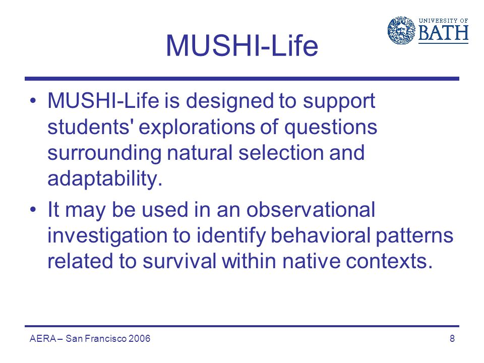 AERA – San Francisco 20068 MUSHI-Life MUSHI-Life is designed to support students explorations of questions surrounding natural selection and adaptability.