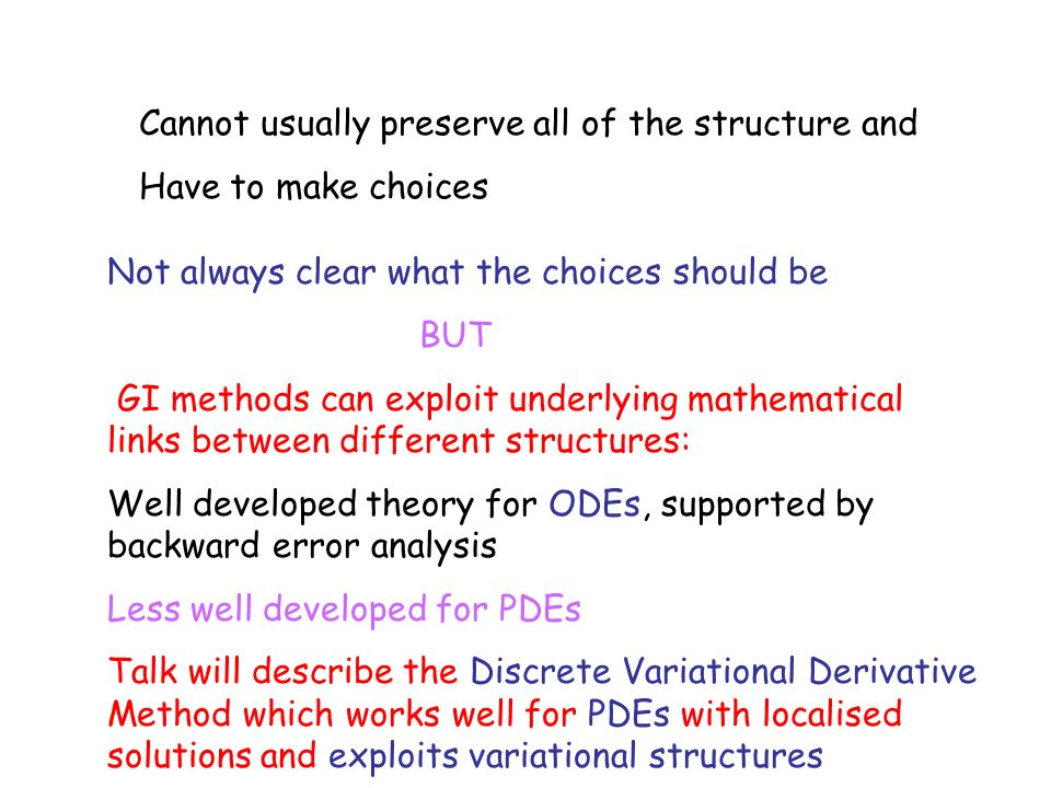 Cannot usually preserve all of the structure and Have to make choices Not always clear what the choices should be BUT GI methods can exploit underlying mathematical links between different structures: Well developed theory for ODEs, supported by backward error analysis Less well developed for PDEs Talk will describe the Discrete Variational Derivative Method which works well for PDEs with localised solutions and exploits variational structures
