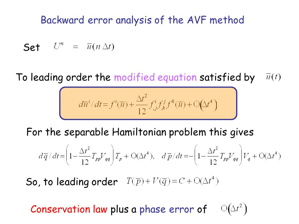 Backward error analysis of the AVF method Set To leading order the modified equation satisfied by For the separable Hamiltonian problem this gives So, to leading order Conservation law plus a phase error of