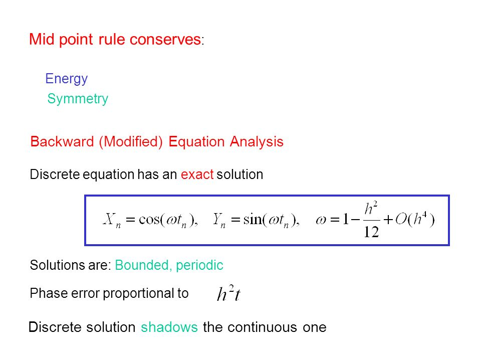 Mid point rule conserves : Energy Symmetry Backward (Modified) Equation Analysis Solutions are: Bounded, periodic Phase error proportional to Discrete