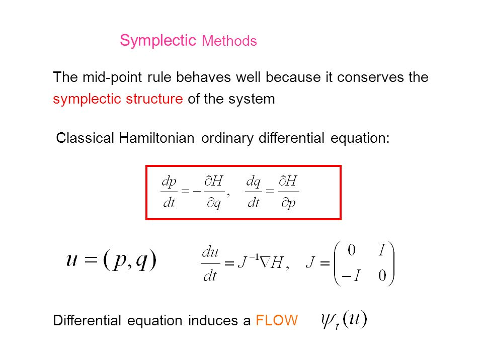 Symplectic Methods The mid-point rule behaves well because it conserves the symplectic structure of the system Classical Hamiltonian ordinary differen
