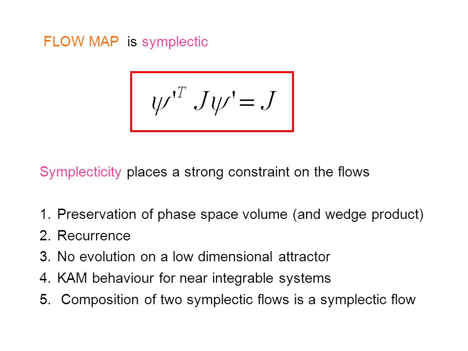 FLOW MAP is symplectic Symplecticity places a strong constraint on the flows 1.Preservation of phase space volume (and wedge product) 2.Recurrence 3.N