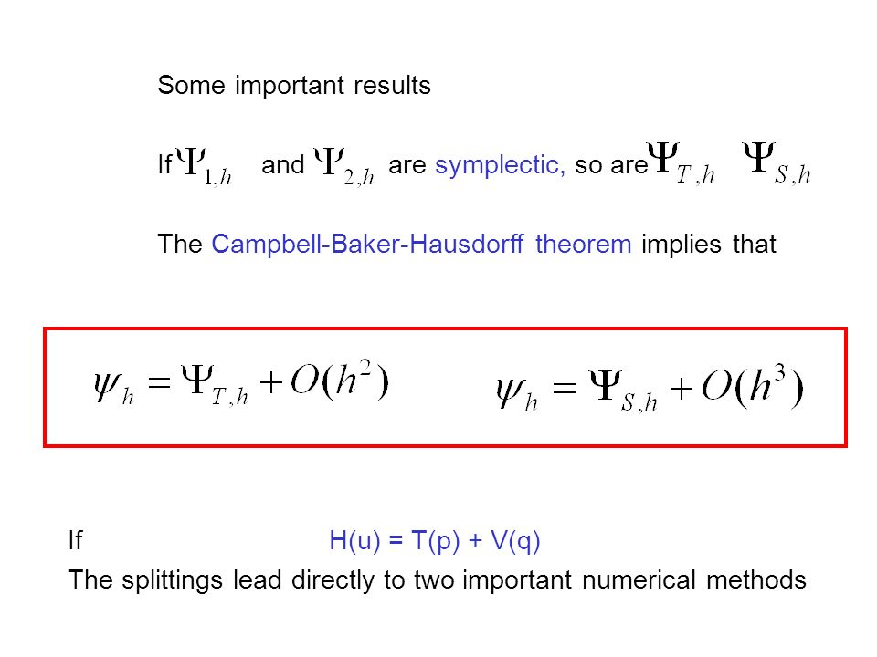 Some important results If and are symplectic, so are The Campbell-Baker-Hausdorff theorem implies that If H(u) = T(p) + V(q) The splittings lead direc