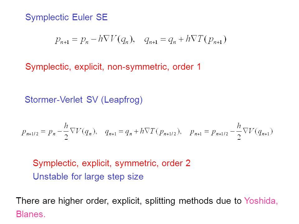 Symplectic Euler SE Stormer-Verlet SV (Leapfrog) Symplectic, explicit, non-symmetric, order 1 Symplectic, explicit, symmetric, order 2 Unstable for large step size There are higher order, explicit, splitting methods due to Yoshida, Blanes.