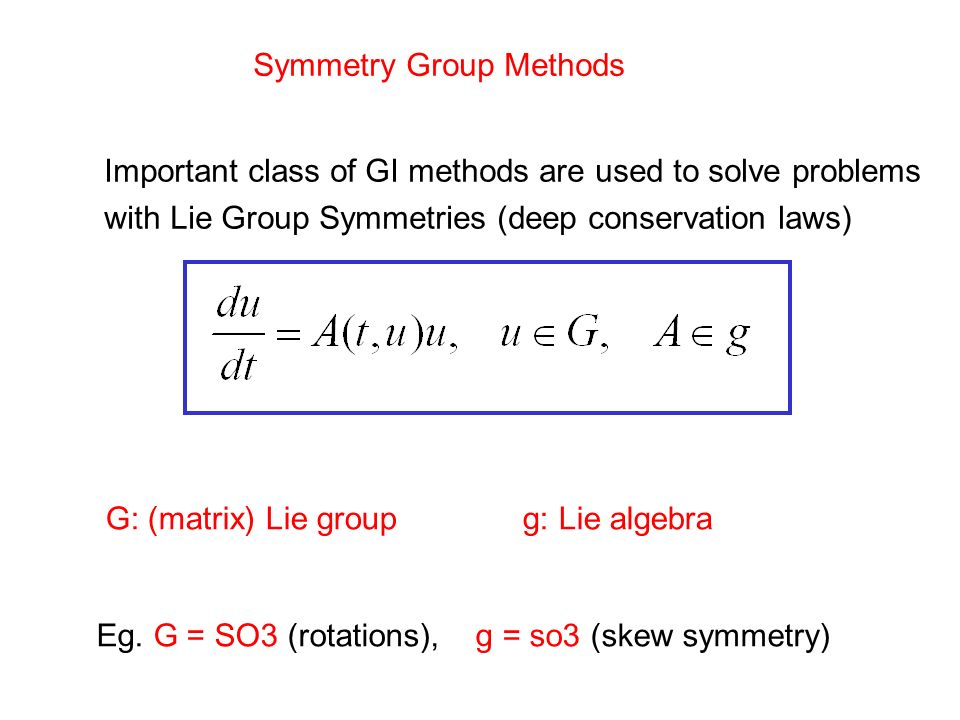Symmetry Group Methods Important class of GI methods are used to solve problems with Lie Group Symmetries (deep conservation laws) G: (matrix) Lie gro